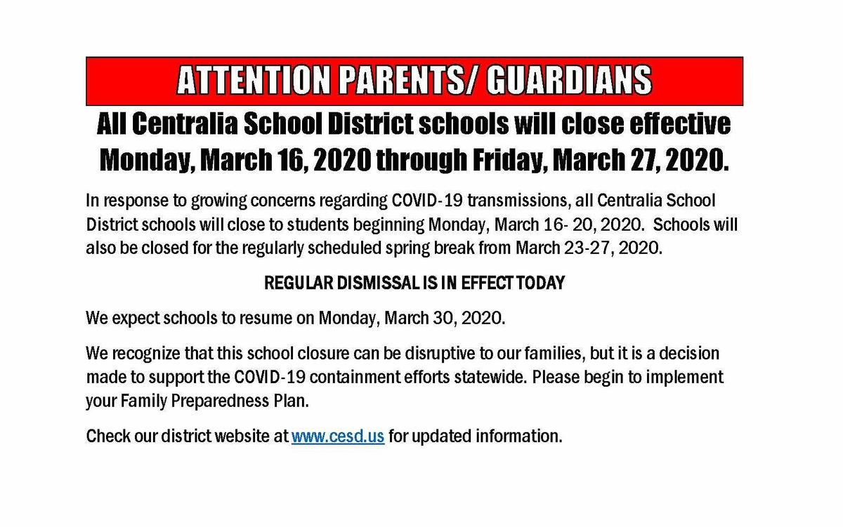 All Centralia School District schools will close effective Monday, March 16, 2020 through Friday, March 27, 2020. In response to growing concerns regarding COVID-19 transmissions, all Centralia School District schools will close to students beginning Monday, March 16- 20, 2020. Schools will also be closed for the regularly scheduled spring break from March 23-27, 2020. REGULAR DISMISSAL IS IN EFFECT TODAY We expect schools to resume on Monday, March 30, 2020. We recognize that this school closure can be disruptive to our families, but it is a decision made to support the COVID-19 containment efforts statewide. Please begin to implement your Family Preparedness Plan. Check our district website at www.cesd.us for updated information.