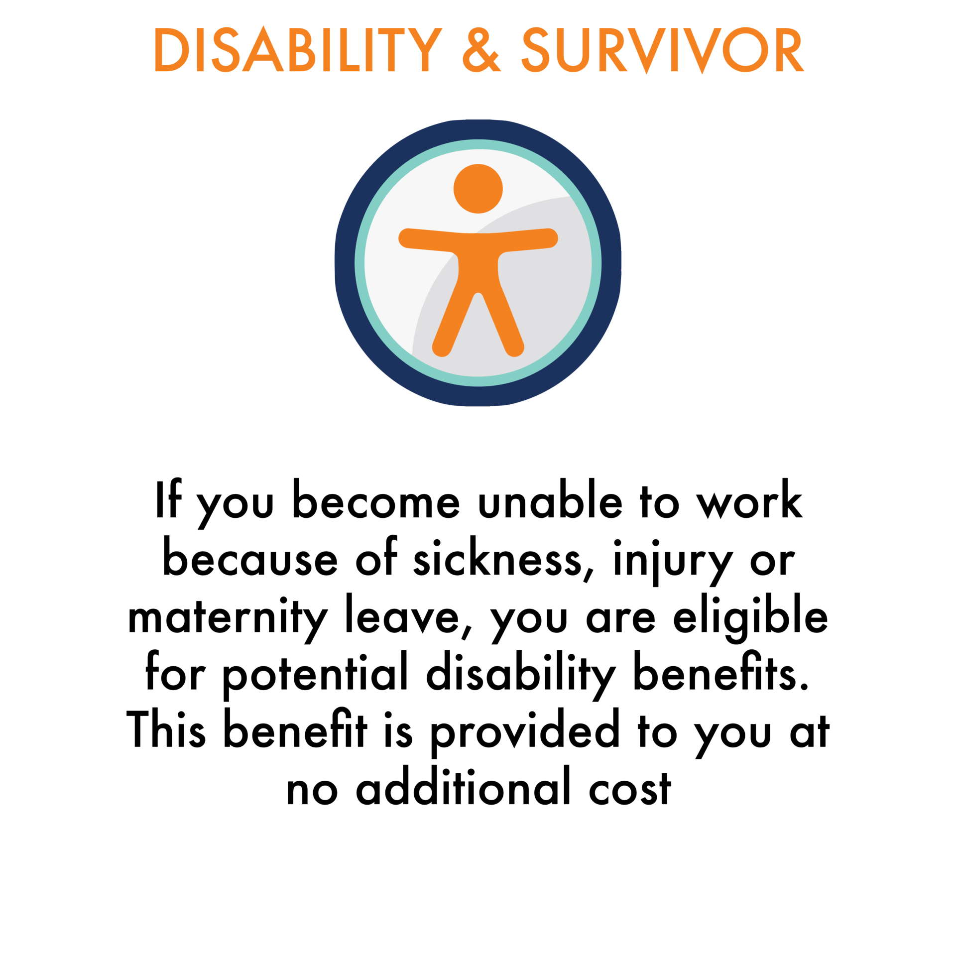 Disability & Survivor: If you become unable to work because of sickness, injury or maternity leave, you are eligible for potential disability benefits. This benefit is provided to you at no additional cost.