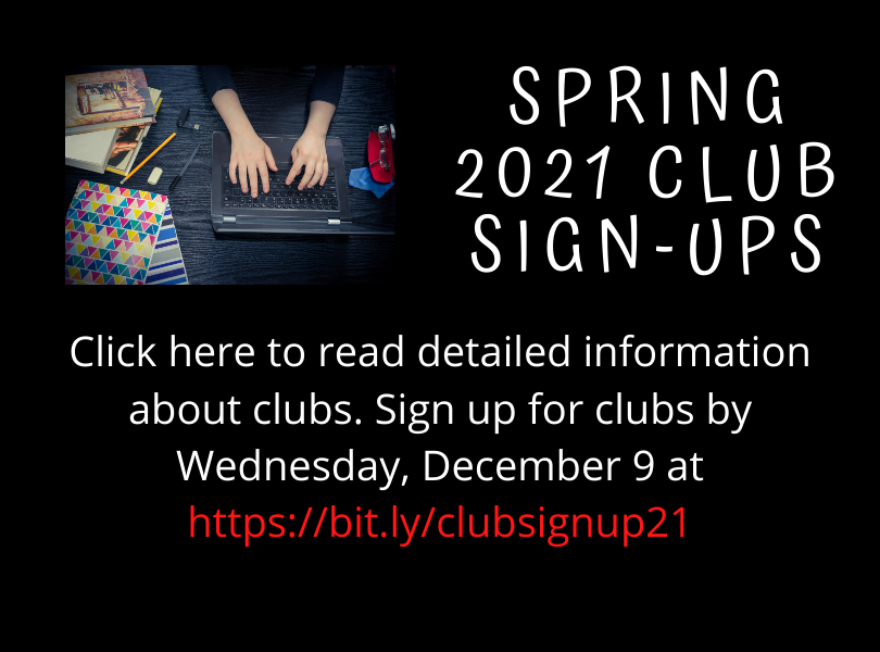 Click here for detailed info about clubs. Sign up for clubs by 12/9/20 at https://bit.ly/clubsignup21