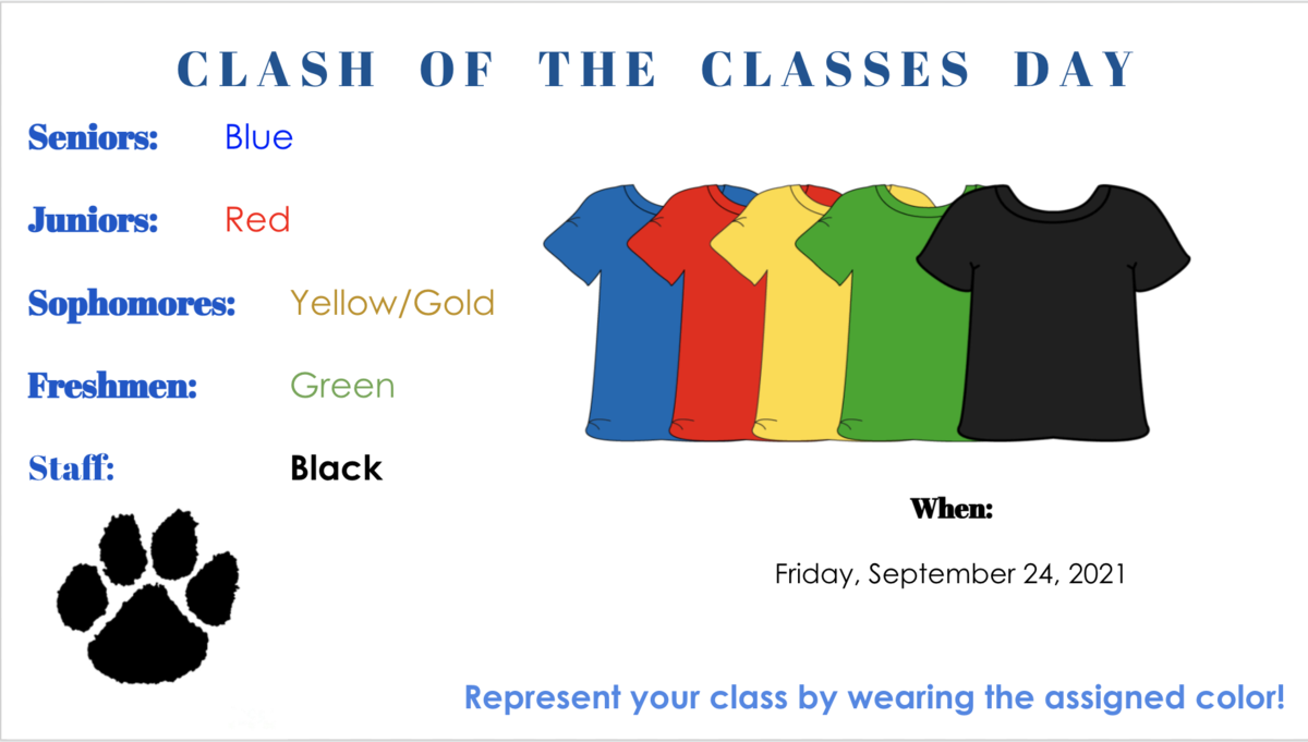 Clash of classes Day, Seniors:Blue, Juniors:Red, Sophomores:Yellow/Gold, Freshmen:Green, Staff:Black. When, Friday, September 24, 2021. Represent your class by wearing the assigned color! White background with blue, red, yellow, green and black shirts in the center and a black paw print in the lower left hand corner.