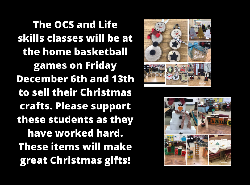 The OCS & Life Skills classes will be selling Christmas crafts at the home basketball games December 6 & 13