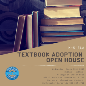 K-5 ELA TEXTBOOK ADOPTION OPEN HOUSE  Wednesday, March 13th 2019 2:00 pm - 5:00 pm Village at Indian Hill 1460 E. Holt Ave. Pomona, CA 91767  For more information: Contact Christopher Jaramillo 909-397-4711 ext 21253
