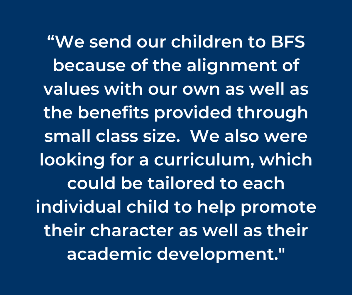 """We send our children to BFS because of the alignment of values with our own as well as the benefits provided through small class size.  We also were looking for a curriculum, which could be tailored to each individual child to help promote their character as well as their academic development."""