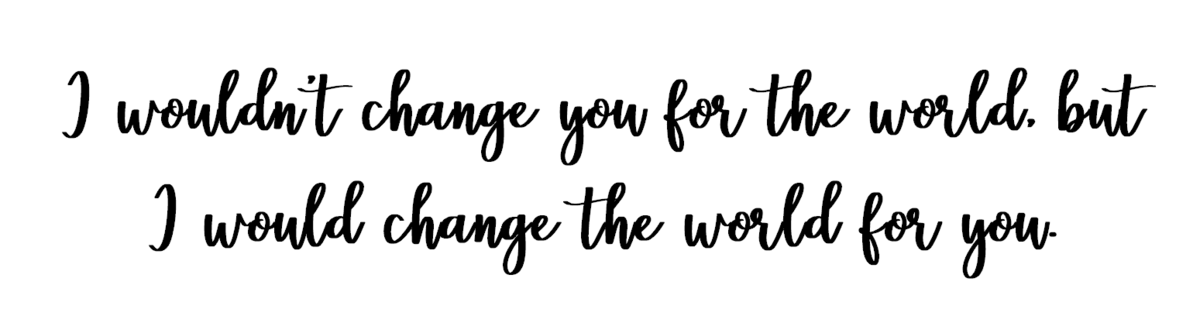 I wouldn't change you for the world, but I would change the world for you.