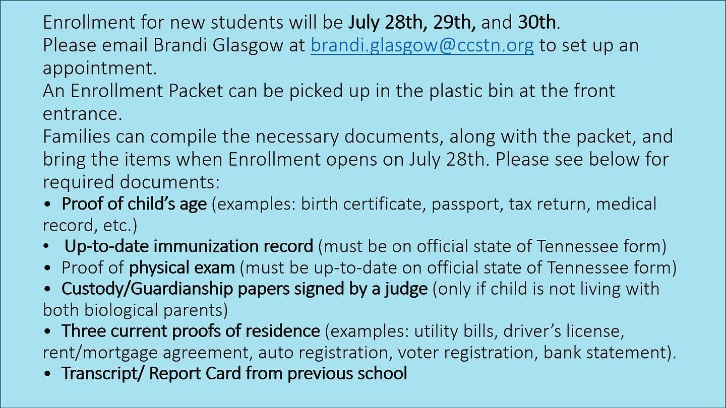 Enrollment for new students will be July 28th, 29th, and 30th. Please email Brandi Glasgow at brandi.glasgow@ccstn.org to set up an appointment. *An Enrollment Packet can be picked up in the plastic bin at the front entrance. *Families can compile the necessary documents, along with the packet, and bring the items when Enrollment opens on July 28th. Please see below for required documents: *Proof of child's age (examples: birth certificate, passport, tax return, medical record, etc.) *Up-to-date immunization record (must be on official state of Tennessee form) *Proof of physical exam (must be up-to-date on official state of Tennessee form) *Custody/Guardianship papers signed by a judge (only if child is not living with both biological parents) *Three current proofs of residence (examples: