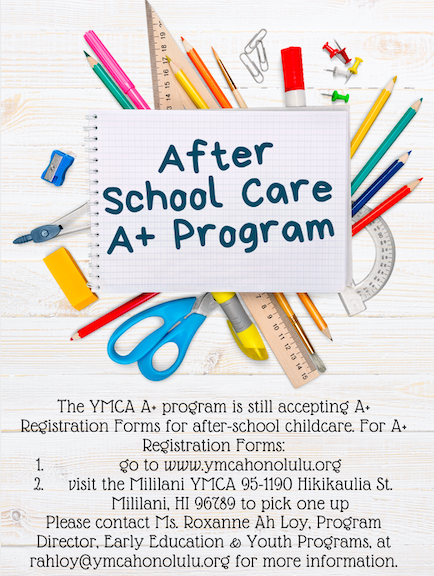 The YMCA A+ program is still accepting A+ Registration Forms for after-school childcare. For A+ Registration Forms:      go to www.ymcahonolulu.org     visit the Mililani YMCA 95-1190 Hikikaulia St. Mililani, HI 96789 to pick one up  Please contact Ms. Roxanne Ah Loy, Program Director, Early Education & Youth Programs, at rahloy@ymcahonolulu.org for more information.