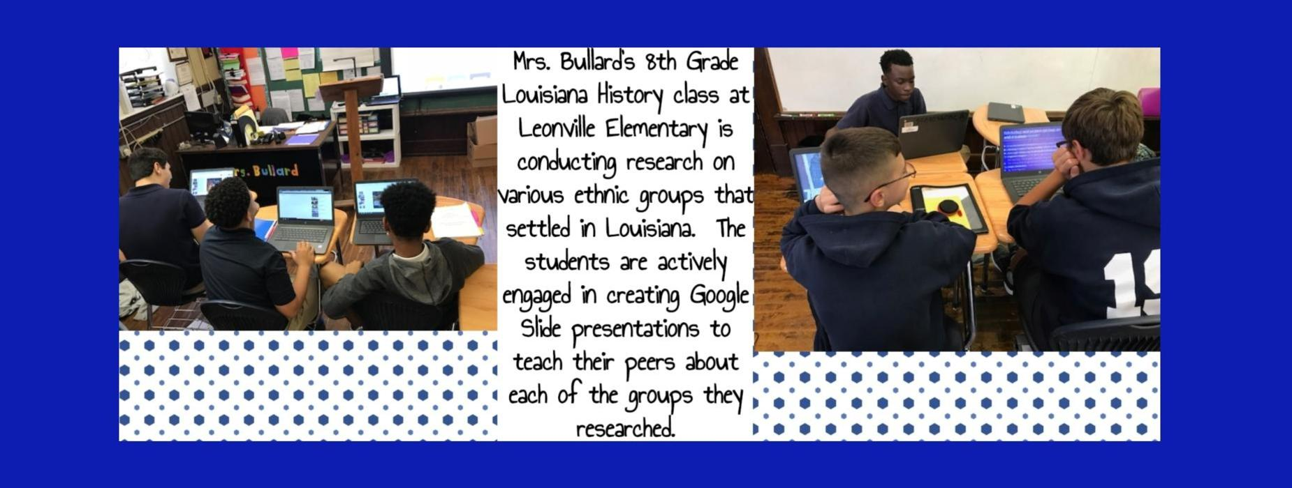 Mrs. Bullard's 8th Grade Louisiana History class at Leonville Elementary is conducting research on various ethnic groups that settled in Louisiana.  The students are actively engaged in creating Google Slide presentations to teach their peers about each of the groups they researched.