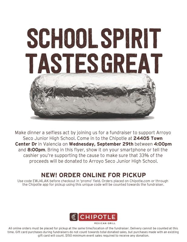 Flyer for Chipolte Fundraiser. Image of foil-wrapped burrito. Text Reads: Make dinner a selfless act by joining us for a fundraiser to support Arroyo Seco Junior High School. Come in to the Chipotle at 24405 Town Center Dr in Valencia on Wednesday, September 29th between 4:00pm and 8:00pm. Bring in this flyer, show it on your smartphone or tell the cashier you're supporting the cause to make sure that 33% of the proceeds will be donated to Arroyo Seco Junior High School. NEW! ORDER ONLINE FOR PICKUP Use code EWJ4LAK before checkout in 'promo' field. Orders placed on Chipotle.com or through the Chipotle app for pickup using this unique code will be counted towards the fundraiser.