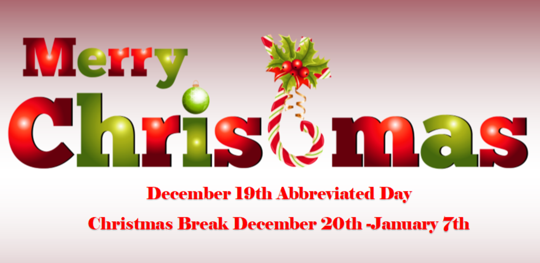 Merry Christmas December 19th abbreviated day.  Christmas Break December 20th - January 7th