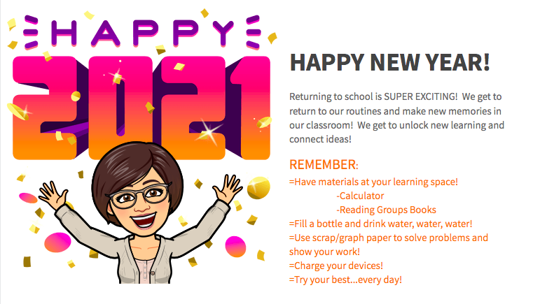 Happy 2021!  Returning to school is SUPER EXCITING!  We get to return to our routines and make new memories in our classroom!  We get to unlock new learning and connect ideas!   REMEMBER: =Have materials at your learning space!                 -Calculator                 -Reading Groups Books  =Fill a bottle and drink water, water, water!  =Use scrap/graph paper to solve problems and   show your work! =Charge your devices! =Try your best...every day!