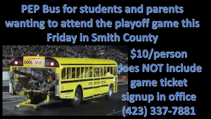 PEP Bus for students and parents wanting to attend  the playoff game this Friday in Smith County $10/person does NOT include game ticket signup in office (423) 337-7881
