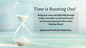 Time is Running Out!  Bring in Your Coins and Dollar Bills by Friday, December 13, to vote for your favorite participating teacher to kiss HeeHaw Henry!  All proceeds benefit the United Way.