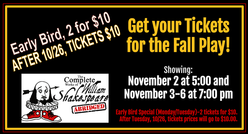 Get your Tickets for the Fall Play!  AFTER 10/26, TICKETS $10 Showing: November 2 at 5:00 and November 3-6 at 7:00 pm     Early Bird Special (Monday/Tuesday)-2 tickets for $10.   After Tuesday, 10/26, tickets prices will go to $10.00.