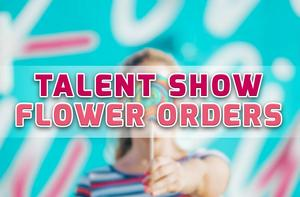 Talent Show Flower Orders