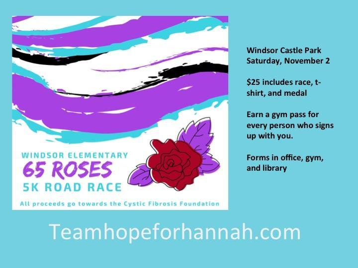 65 Roses Road Race to Benefit Cystic Fibrosis; November 2 at Windsor Castle Park; Forms in gym, office, and library.  For more information, check out teamhopeforhannah.com
