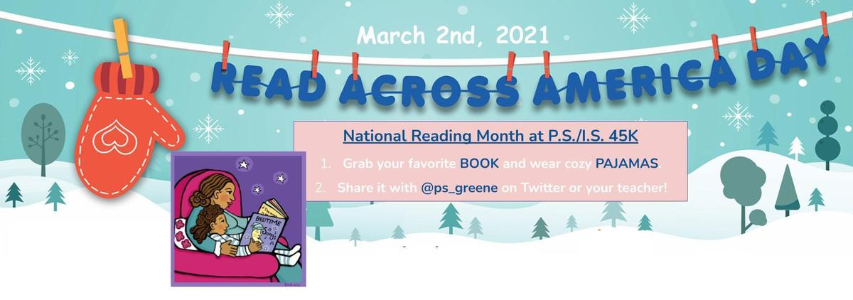 March 2nd 2021 Read Across America Day. National Reading Month at P.S./I.S. 45K    Grab your favorite BOOK and wear cozy PAJAMAS. Share it with @ps_greene on Twitter or your teacher!