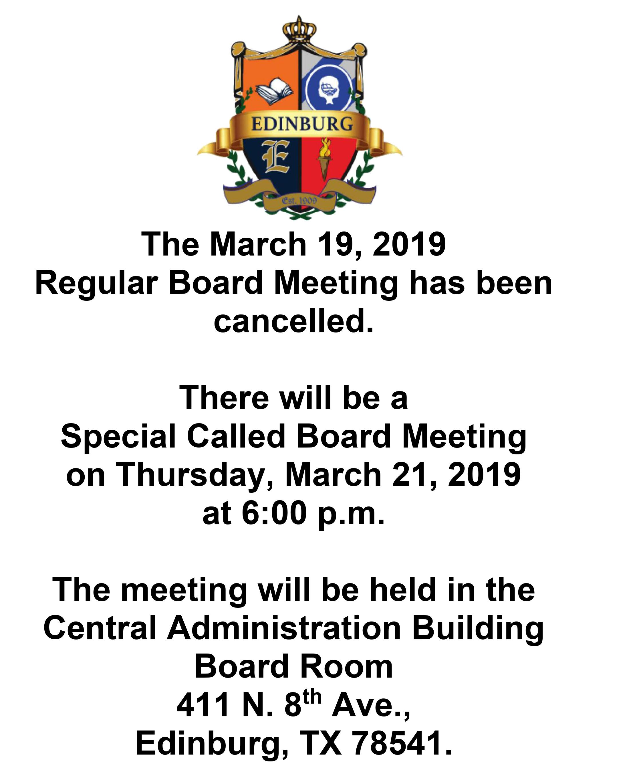 The March 19, 2019   Regular Board Meeting has been cancelled.    There will be a   Special Called Board Meeting  on Thursday, March 21, 2019  at 6:00 p.m.     The meeting will be held in the  Central Administration Building  Board Room  411 N. 8th Ave.,  Edinburg, TX 78541.