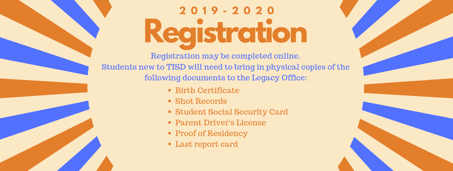 Registration may be completed online.  Students new to TISD will need to bring in physical copies of the following documents to the Legacy Office:Birth Certificate Shot Records Student Social Security Card Parent Driver's License Proof of Residency Last report card