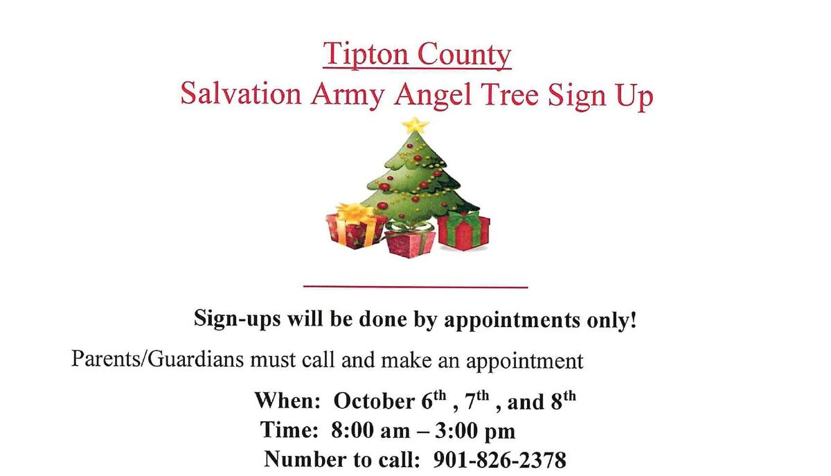 Tipton County Salvation Army Angel Tree Sign Up    Sign-ups will be done by appointments only! Parents/Guardians must call and make an appointment When: October 6th , 7th , and 8th Time: 8:00 am -3:00 pm Number to call: 901-826-2378 During the Appointment: Tipton County Parents/Guardians you must: 1.	Complete the application 2.	Present a picture ID 3.	Present each child's birth certificate 4.	Present proof of residence in Tipton County If you are not the parent, you must also present ONE of the following: Court documents/papers Proof of Custody Letter of Guardianship School Enrollment Forms All applicants Must live in Tipton County and provide proof of residence at the time of application