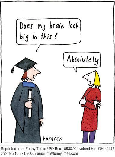 "comic strip: student in cap in gown, ""Does my brain look big in this?"" Friend: ""Absolutely"""