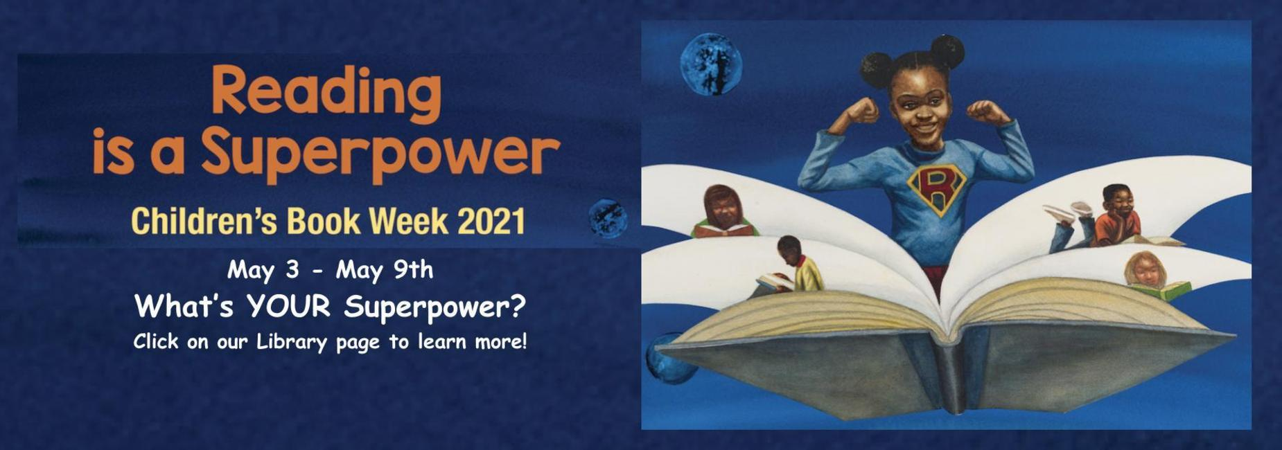 Reading in a Superpower. Children's Book Week 2021. May 3-9th, 2021. What is your superpower? Click on our library page to learn more.