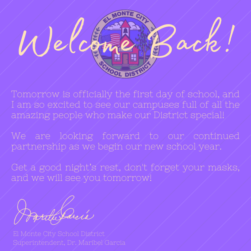 Message from Dr. Garcia:   Welcome Back!   Tomorrow is officially the first day of school, and I am so excited to see our campuses full of all the amazing people who make our District special! We are looking forward to our continued partnership as we begin our new school year.   Get a good night's rest, don't forget your masks, and we will see you tomorrow!
