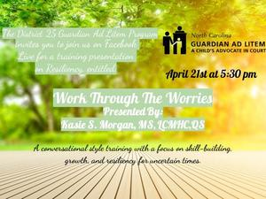 Work Through the Worries Facebook Live Training, April 21st at 5:30 PM on the NC Guardian ad Litem District 25 Facebook page.