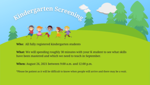 Kindergarten screening for all fully registered kindergarten students; August 26, 2021 from 9:00 am to 12:00 pm; Please be patient as it will be difficult to know when people will arrive and there may be wait times.