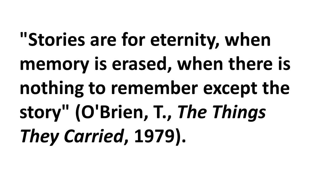 'Stories are for eternity, when memory is erased, when there is nothing to remember except the story' (O'Brien, T., The Things They Carried, 1979).
