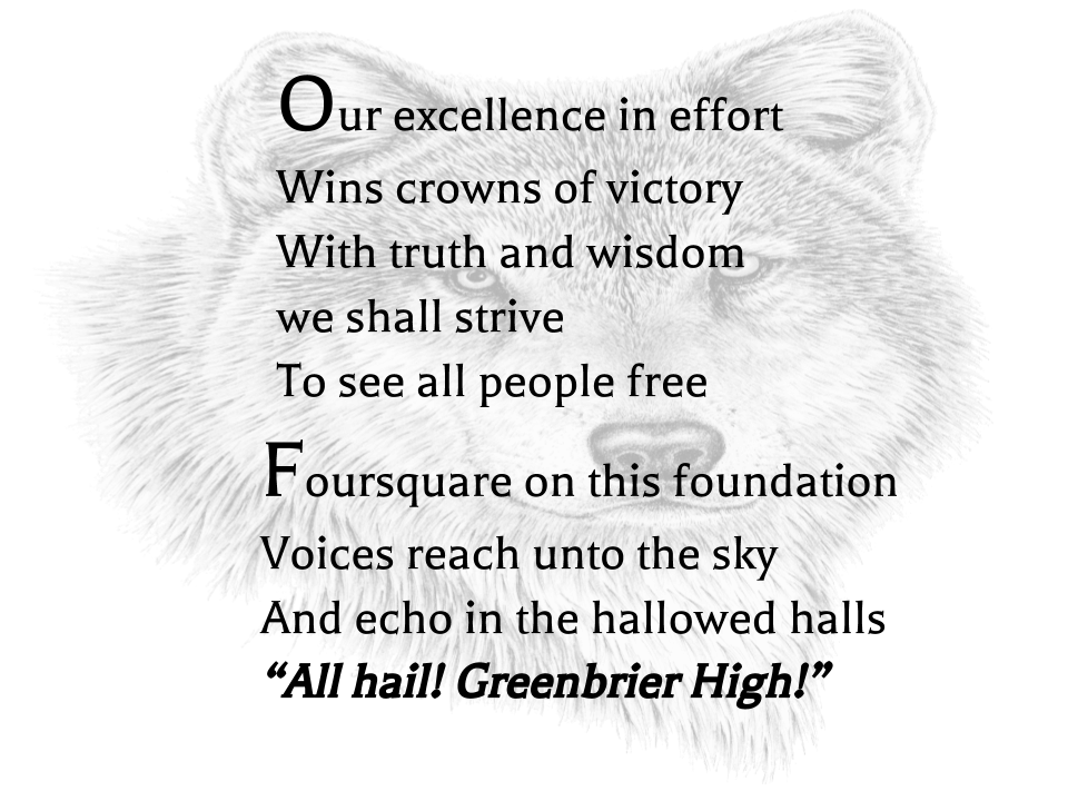 "vOur excellence in effort Wins crowns of victory With truth and wisdom we shall strive To see all people free Foursquare on this foundation Voices reach unto the sky And echo in the hallowed halls ""All hail! Greenbrier High!"""