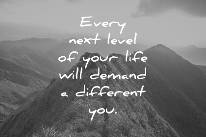 Every next level of your life will demand a different you.