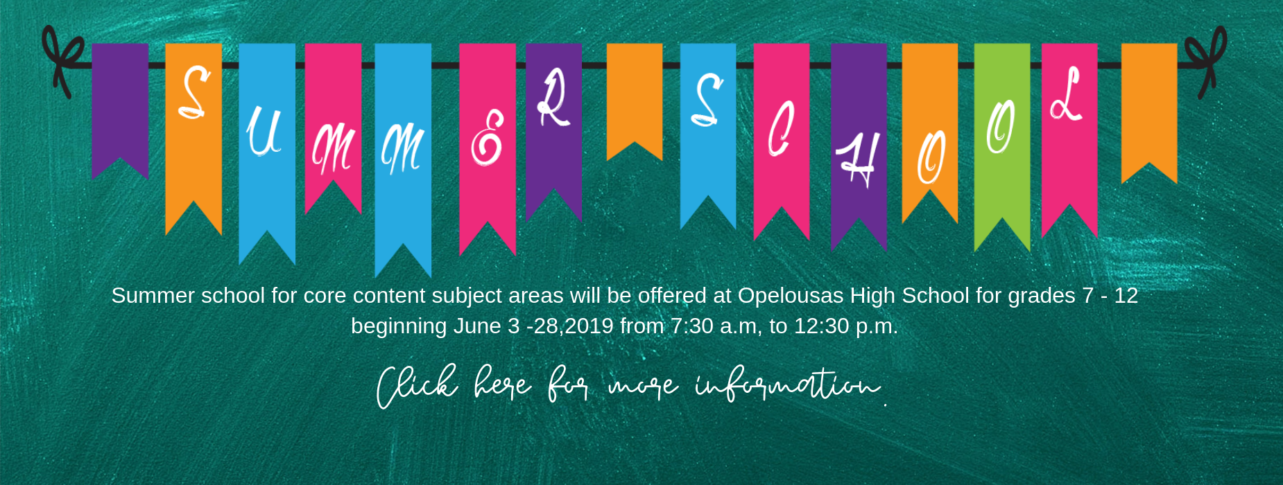 summer schoolSummer school for core content subject areas will be offered at Opelousas High School for grades 7 - 12 beginning June 3 -28,2019 from 7:30 a.m, to 12:30 p.m. click link on image for more information