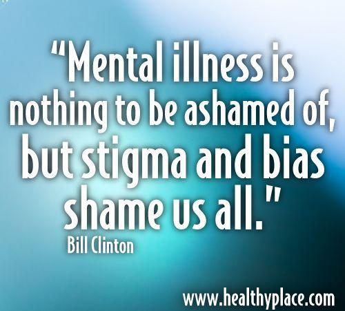 Mental illness is nothing to be ashamed of, but stigma and bias shame us all.