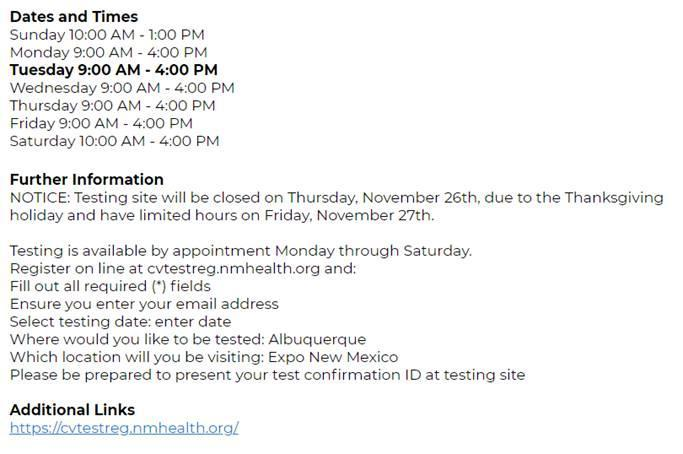 Image with text listing covid testing dates and times for Expo New Mexico testing site. It reads as follows: Dates and Times Sunday 10:00 AM - 1:00 PM Monday 9:00 AM - 4:00 PM Tuesday 9:00 AM - 4:00 PM Wednesday 9:00 AM - 4:00 PM Thursday 9:00 AM - 4:00 PM Friday 9:00 AM - 4:00 PM Saturday 10:00 AM - 4:00 PM Further Information NOTICE: Testing site will be closed on Thursday, November 26th, due to the Thanksgiving Holiday and have limited hours on Friday, November 27th. Testing is available by appointment Monday through Saturday. Register online at cvtestreg.nmhealth.org and fill out all required fields (with an asterisk). Ensure you enter your email address. Select testing date: enter date. Where would you like to be tested: Albuquerque. Location: Expo New Mexico.