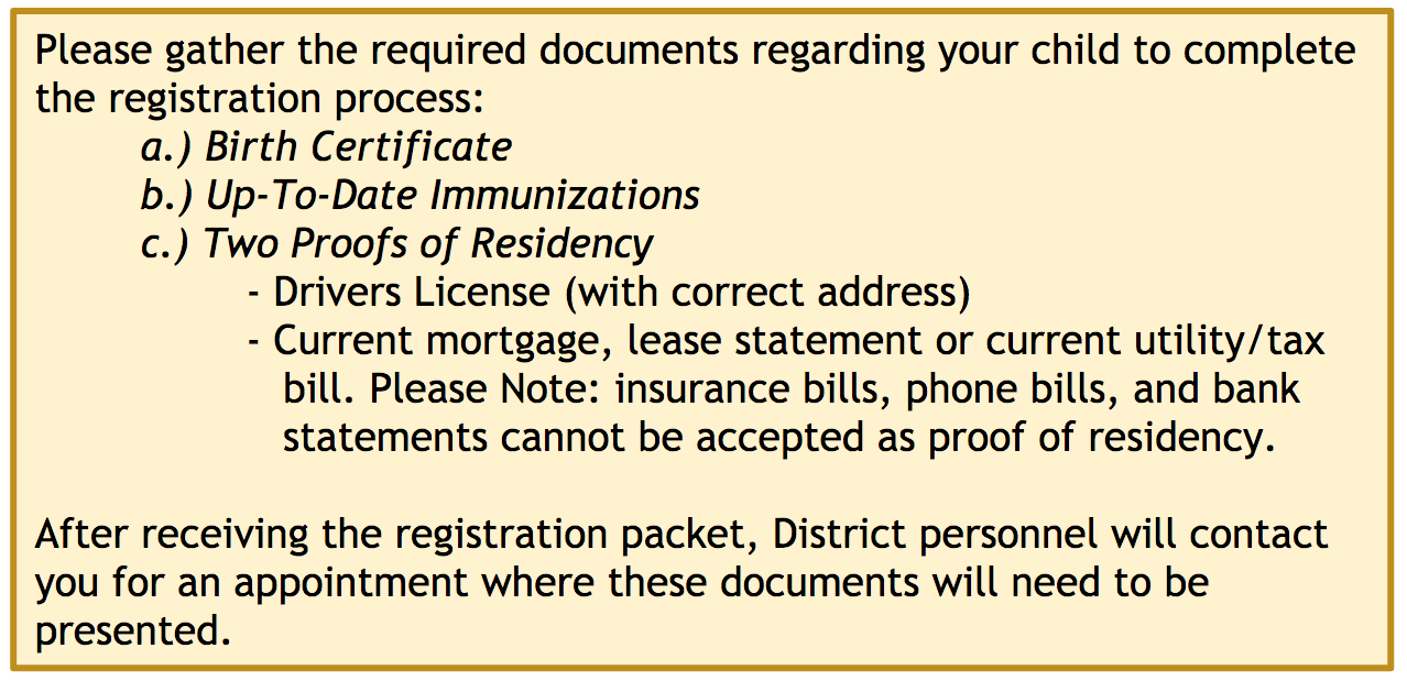 Please gather the required documents regarding your child to complete the registration process: a.) Birth Certificate b.) Up-To-Date Immunizations c.) Two Proofs of Residency. Examples: Drivers License (with correct address), Current mortgage, lease statement or current utility/tax bill. Please Note: insurance bills, phone bills, and bank statements cannot be accepted as proof of residency.  After receiving the registration packet, District personnel will contact you for an appointment where these documents will need to be presented.