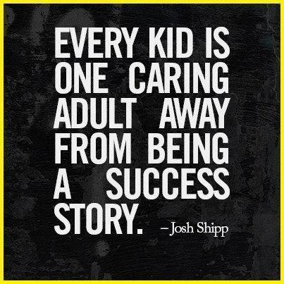 Every kid is one caring adult away from being a success story. ~ Josh Shipp