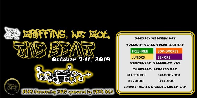 Griffins, We got the Beat! October 7-11, 2019. FCHS Homecoming 2019 sponsored by FCHS SGA. Monday- Western Day. Tuesday-Class Color War Day [Freshmen-green; Sophomores-Orange; Juniors-Yellow; Seniors-Purple]. Wednesday-Celebrity Day; Thursday-Decades Day [Freshmen-60's;Sophomores-70's; Juniors-80's; Seniors-90's]. Friday-Black & Gold Jersey Day.