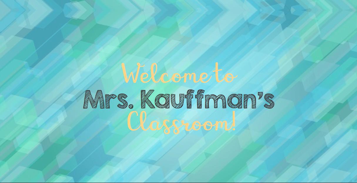Welcome to Mrs. Kauffman's Classroom
