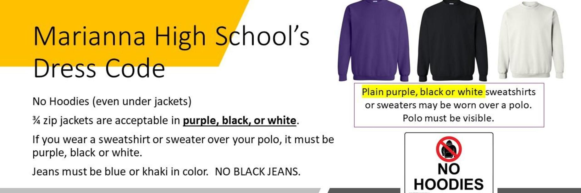 Marianna High School's Winter Dress Code Reminder:  No Hoodies; 3/4 zip jackets are acceptable.  If you wear a sweater or sweatshirt over your polo, it must be purple, black, or white.  Polos must be visable.  Jeans must be blue or khaki in color.  No black jeans.
