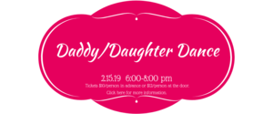Daddy/Daughter Dance 2.15.19 6-8 PM Tickets are $10/person in advance or $12/person at the door.