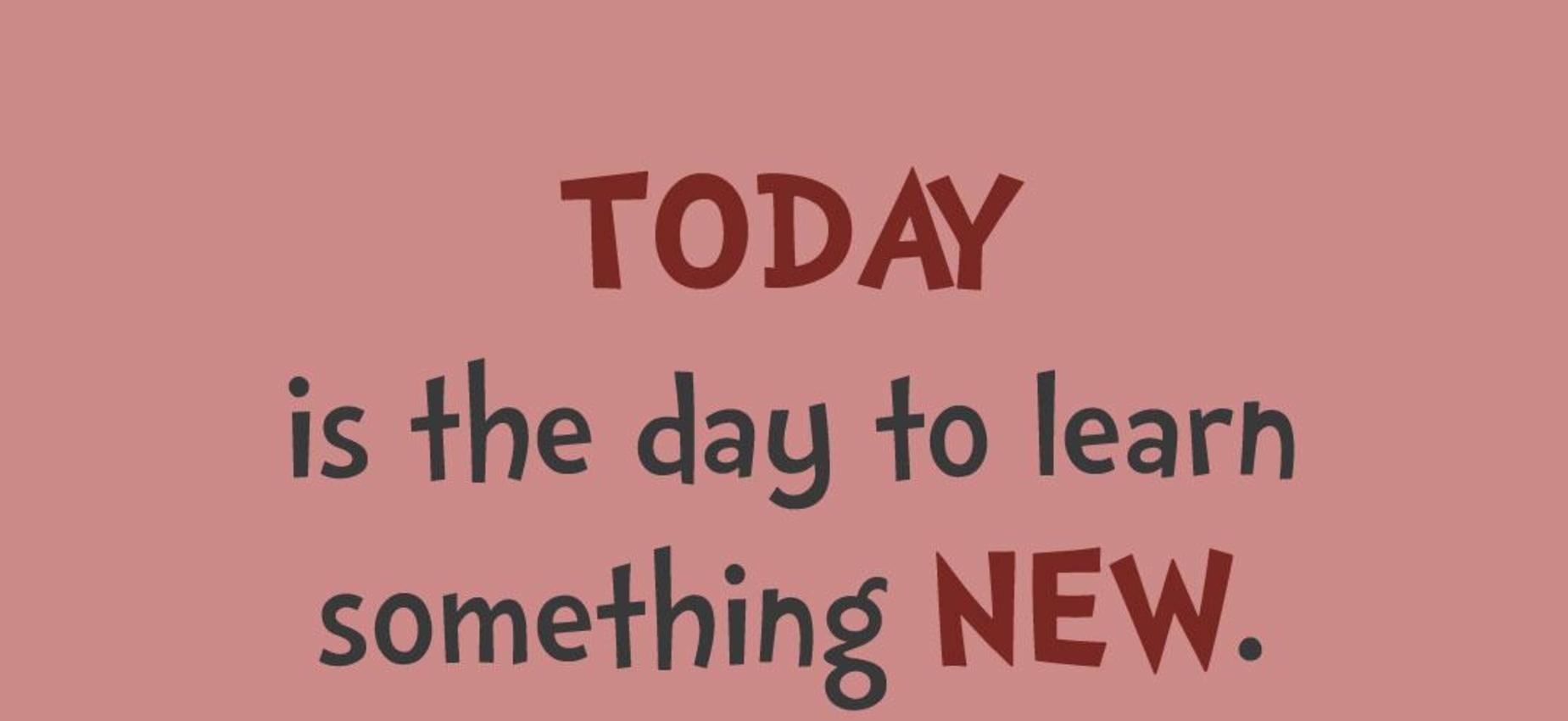 Today is the day to learn something NEW.