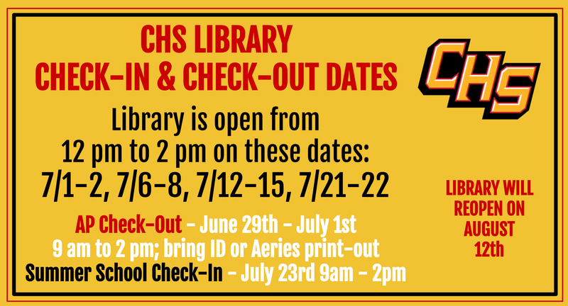 Please check out our summer library open dates! CHS Library will be closed from 7/24-8/11. We will be reopening for registration on 8/12. More info to come! --------------------- CHS LIBRARY CHECK-IN & CHECK-OUT DATES  The library is open from 12 pm-2 pm on these dates (no appointment is necessary): 7/1-2, 7/6-8, 7/12-15, 7/21-22  AP Check-Out - June 29th - July 1st 9 am to 2 pm; bring ID or Aeries print-out Summer School Check-In - July 23rd 9am - 2pm  The library will reopen on 8/12.
