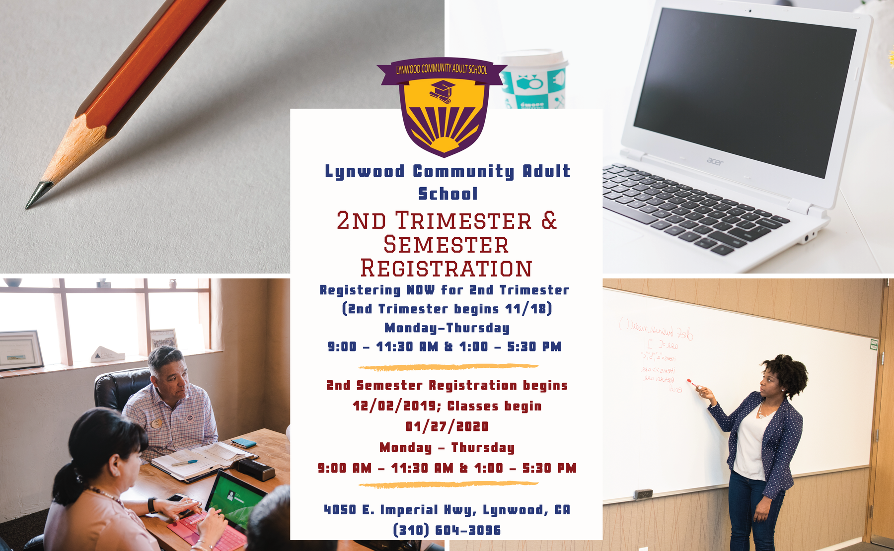 2nd Trimester and 2nd Semester Registration Registering NOW for 2nd Trimester  (2nd Trimester begins 11/18) Monday-Thursday 9:00 - 11:30 AM & 1:00 - 5:30 PM   2nd Semester Registration begins 12/02/2019; Classes begin 01/27/2020 Monday - Thursday 9:00 AM - 11:30 AM & 1:00 - 5:30 PM  4050 E. Imperial Hwy, Lynwood, CA (310) 604-3096