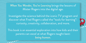 Back cover of When You Wonder, You're Learning. It reads: When You Wonder You're Learning brings the lessons of Mister Rogers into the digital age. Investigate the science behind the iconic TV program and discover what Fred Rogers called the