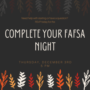 Complete Your FAFSA Night is on December 3rd at 5 PM. You need to RSVP before then.
