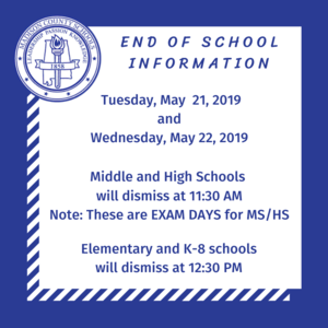End of School Information.  May 21 and 22- Middle School & High School will give exams & dismiss at 11:30am.  Elementary and K-8 will dismiss at 12:30pm.