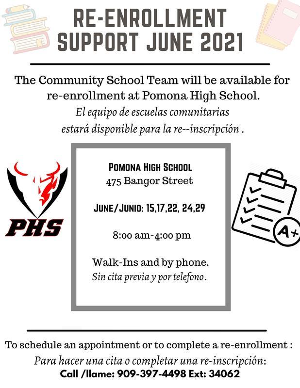 The Community School Team will be available for re-enrollment support at Pomona High School.  El equipo de escuals comunitarias esta dispnible para la -re-inscripcion en Pomona High School.   June/Junio: 15, 17, 22, 24, 29 8:00 am - 4:00 pm  Walk-ins or by phone. Sin cita y por telefono.   Call/Llame: 909-397-4498 Ext. 34062
