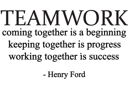 Teamwork. Coming together is a beginning. Keeping together is progress. Working together is success. Henry Ford