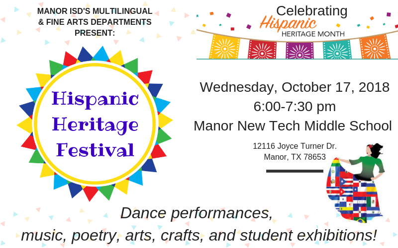 Manor ISD's Multilingual & Fine Arts Departments present: Hispanic Heritage Festival. The event will take place on Wednesday, October 17, 2018 from 6 to 7:30 pm at Manor New Tech Middle School. Join us for dance performances, music, poetry, arts, crafts, and student exhibitions!