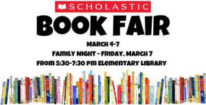 Book Fair March 4-7 Family Night Friday, March 7 from 5:30-7:30 pm in the Elementary Library.